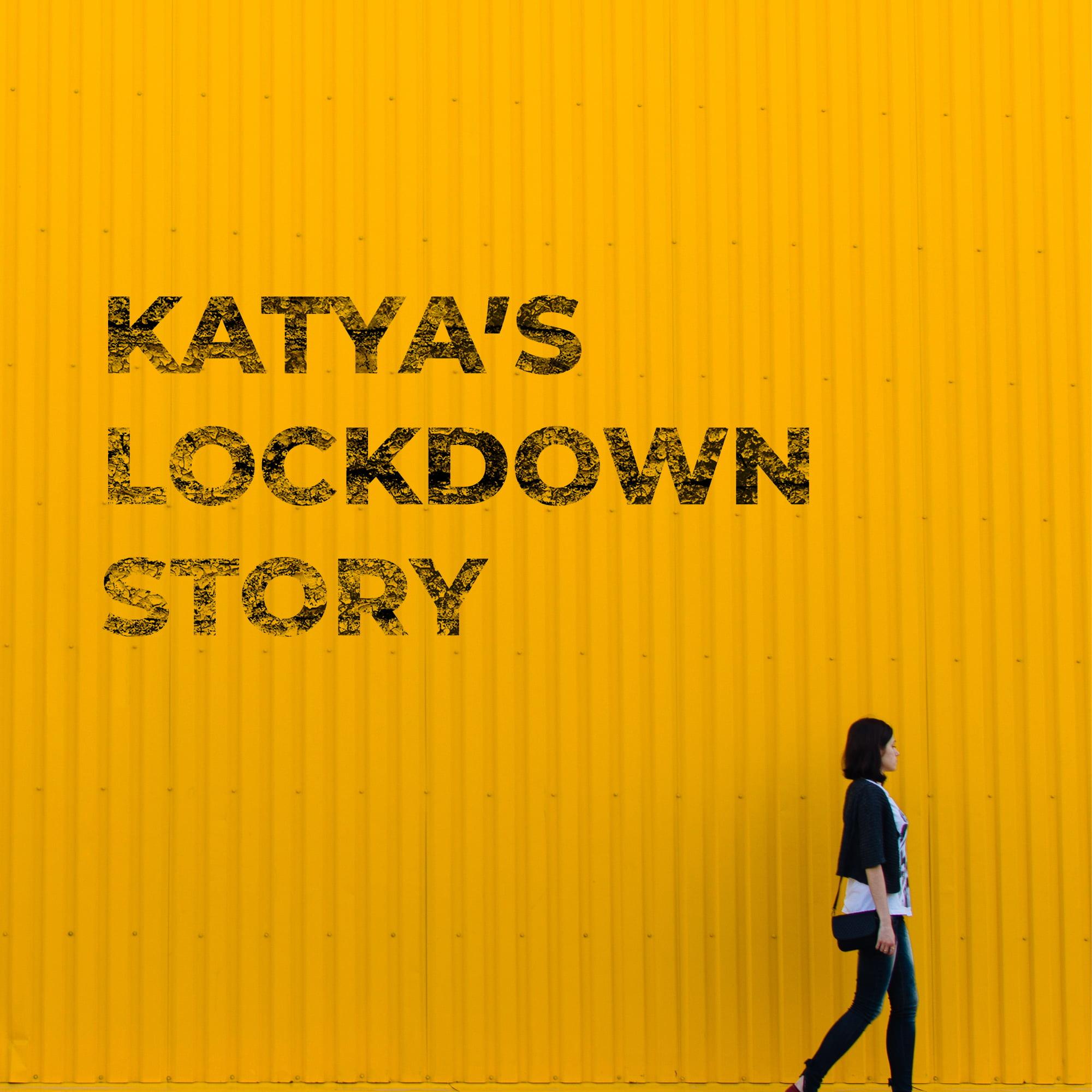 KATYA'S LOCKDOWN STORY